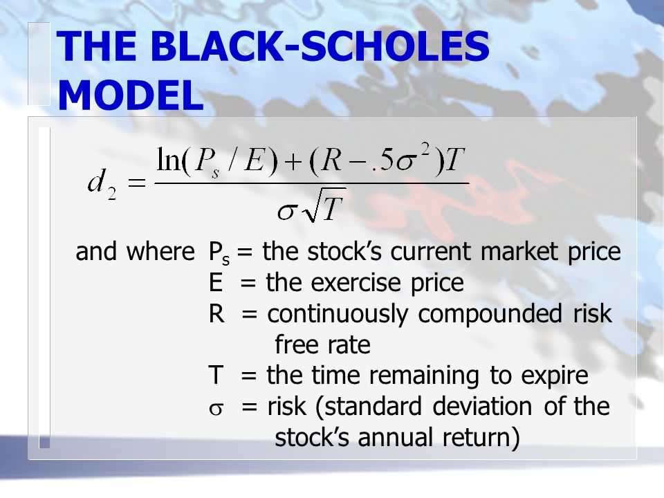 THE BLACK-SCHOLES MODEL and whereP s = the stock's current market price E = the exercise price R = continuously compounded risk free rate T = the time remaining to expire  = risk (standard deviation of the stock's annual return)