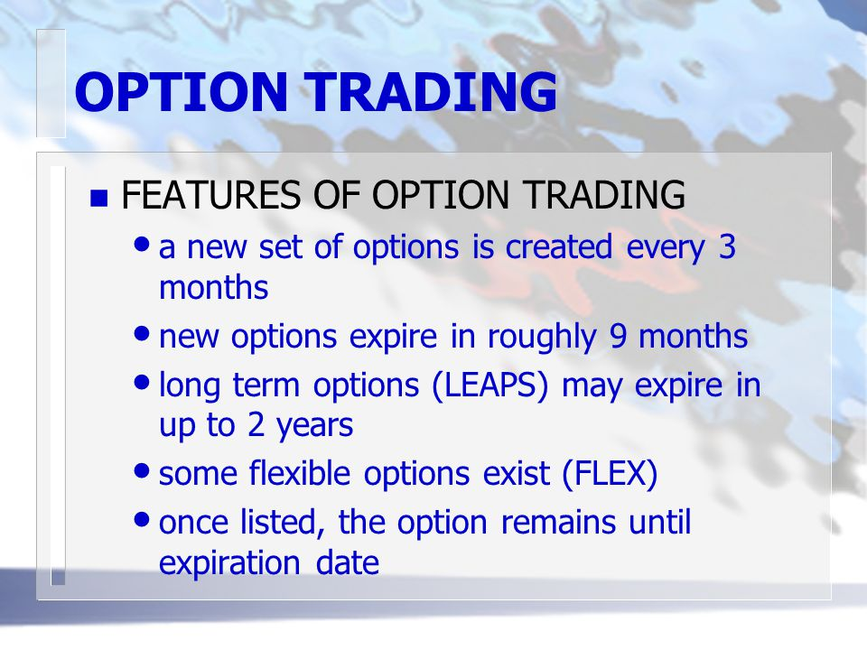 OPTION TRADING n FEATURES OF OPTION TRADING a new set of options is created every 3 months new options expire in roughly 9 months long term options (LEAPS) may expire in up to 2 years some flexible options exist (FLEX) once listed, the option remains until expiration date