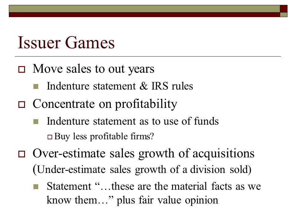 Issuer Games  Move sales to out years Indenture statement & IRS rules  Concentrate on profitability Indenture statement as to use of funds  Buy les