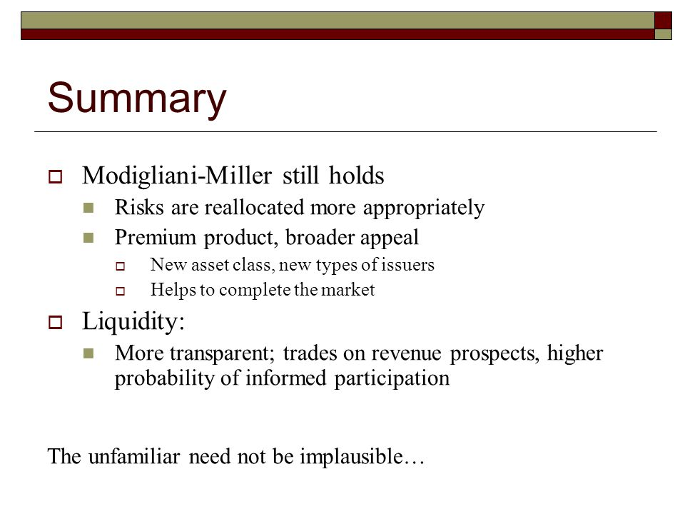 Summary  Modigliani-Miller still holds Risks are reallocated more appropriately Premium product, broader appeal  New asset class, new types of issue