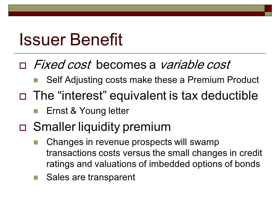 """Issuer Benefit  Fixed cost becomes a variable cost Self Adjusting costs make these a Premium Product  The """"interest"""" equivalent is tax deductible Er"""