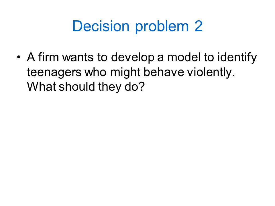 Decision problem 2 A firm wants to develop a model to identify teenagers who might behave violently.