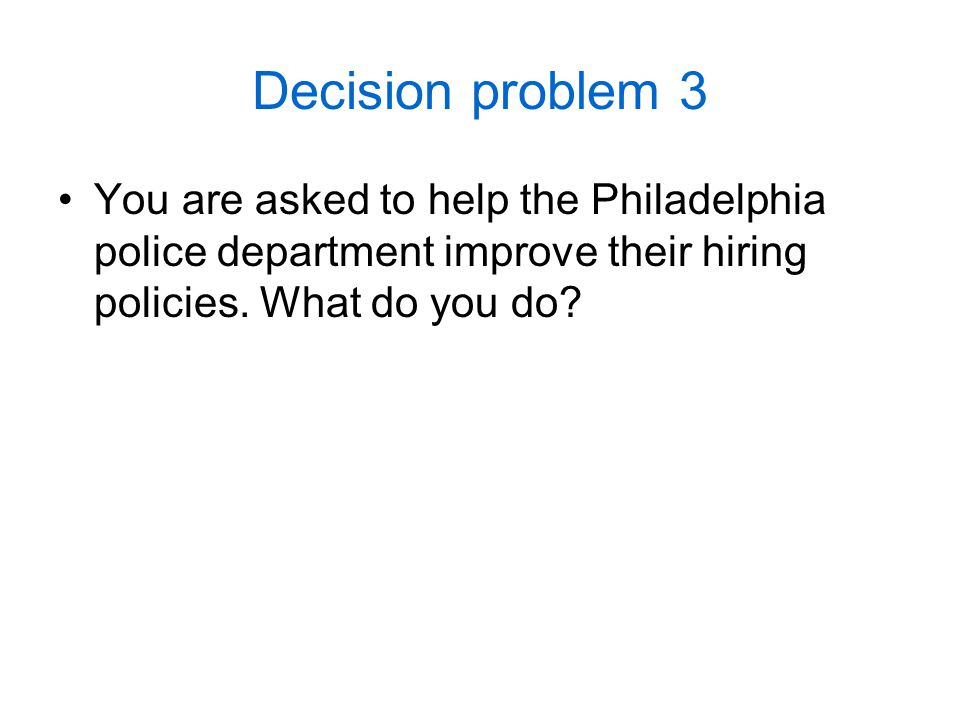 Decision problem 3 You are asked to help the Philadelphia police department improve their hiring policies.