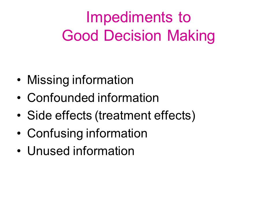 Impediments to Good Decision Making Missing information Confounded information Side effects (treatment effects) Confusing information Unused information