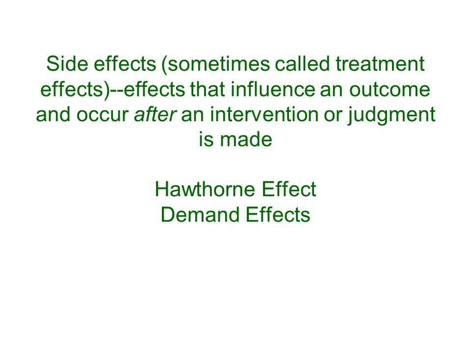 Side effects (sometimes called treatment effects)--effects that influence an outcome and occur after an intervention or judgment is made Hawthorne Effect Demand Effects