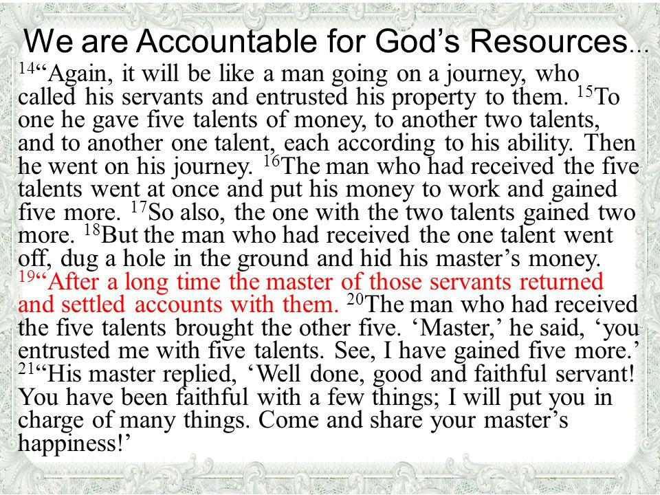 We are Accountable for God's Resources … 14 Again, it will be like a man going on a journey, who called his servants and entrusted his property to them.