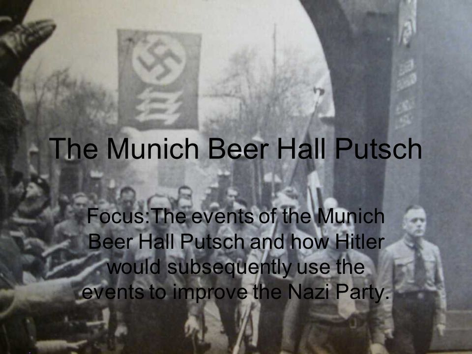 The Munich Beer Hall Putsch Focus:The events of the Munich Beer Hall Putsch and how Hitler would subsequently use the events to improve the Nazi Party.