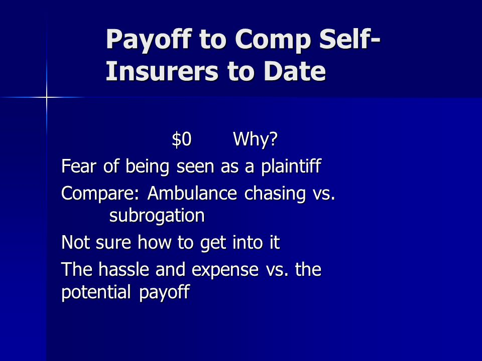 Payoff to Comp Self- Insurers to Date $0 Why? Fear of being seen as a plaintiff Compare: Ambulance chasing vs. subrogation Not sure how to get into it