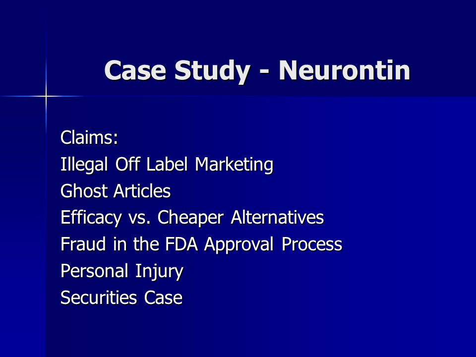 Case Study - Neurontin Claims: Illegal Off Label Marketing Ghost Articles Efficacy vs. Cheaper Alternatives Fraud in the FDA Approval Process Personal