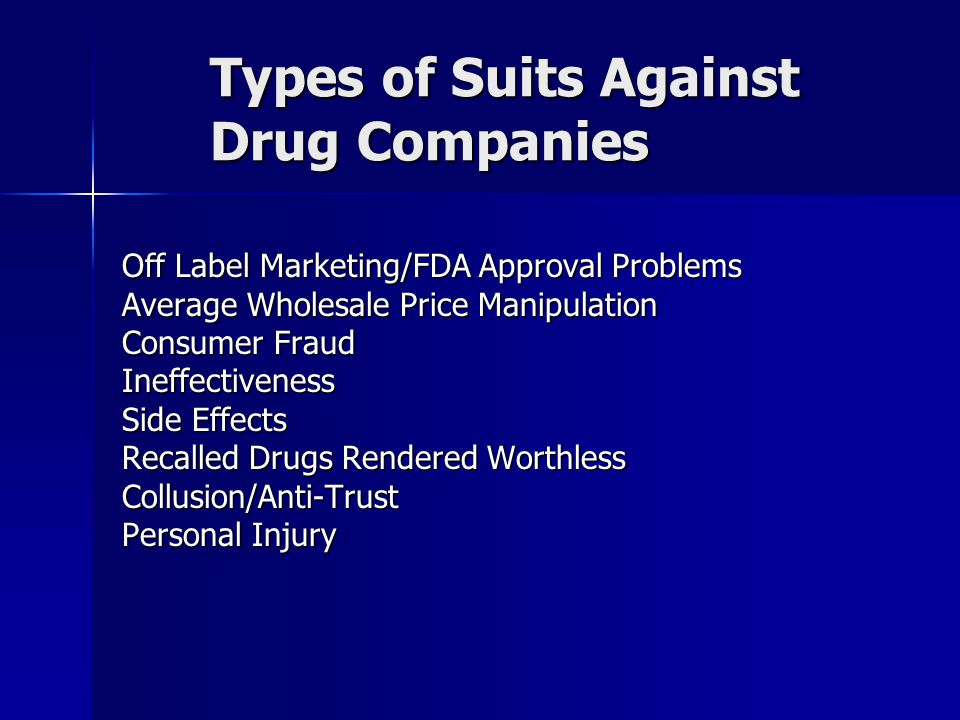 Types of Suits Against Drug Companies Off Label Marketing/FDA Approval Problems Average Wholesale Price Manipulation Consumer Fraud Ineffectiveness Si