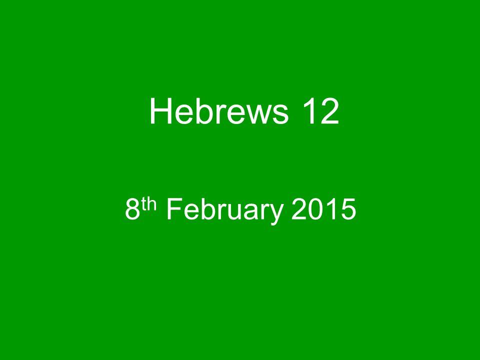 Hebrews 12 8 th February 2015