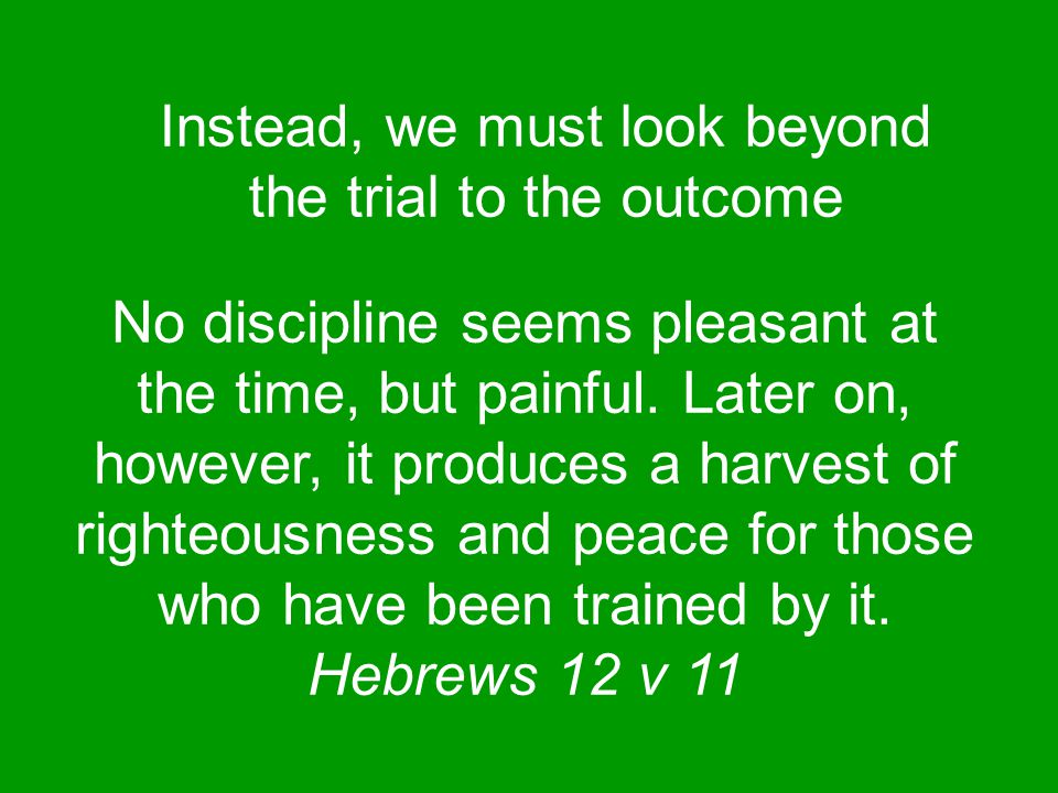 Instead, we must look beyond the trial to the outcome No discipline seems pleasant at the time, but painful.