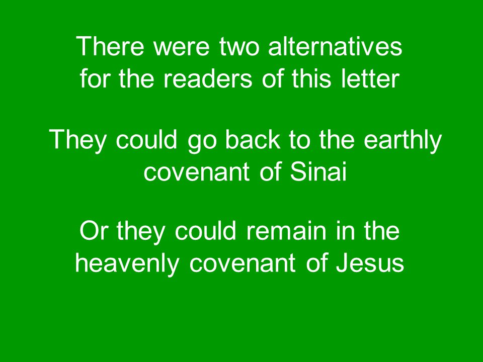 There were two alternatives for the readers of this letter They could go back to the earthly covenant of Sinai Or they could remain in the heavenly covenant of Jesus