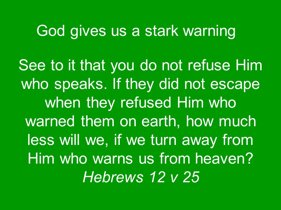 God gives us a stark warning See to it that you do not refuse Him who speaks.