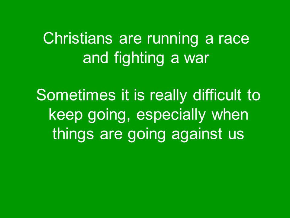 Christians are running a race and fighting a war Sometimes it is really difficult to keep going, especially when things are going against us
