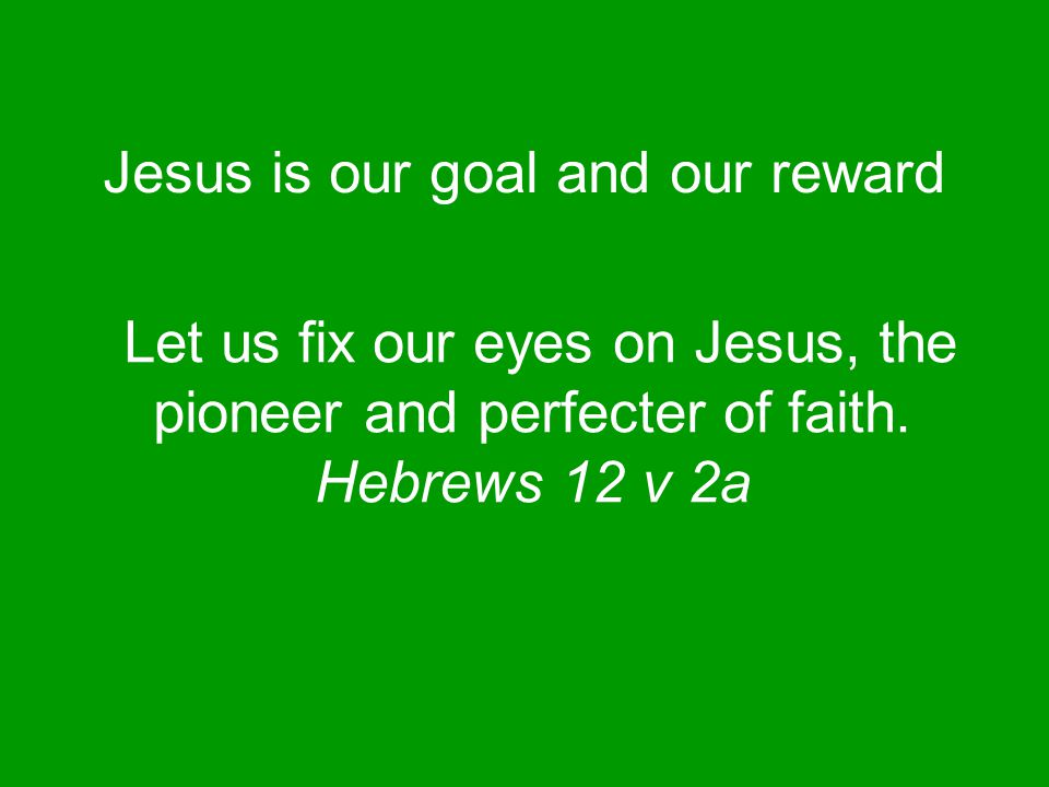 Jesus is our goal and our reward Let us fix our eyes on Jesus, the pioneer and perfecter of faith.