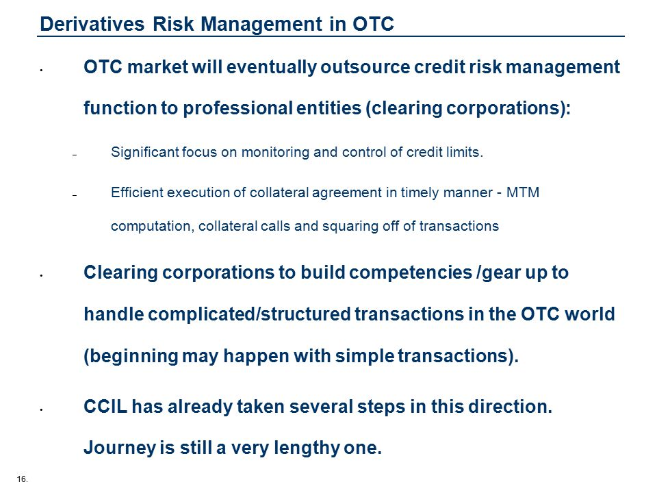16. Derivatives Risk Management in OTC OTC market will eventually outsource credit risk management function to professional entities (clearing corpora