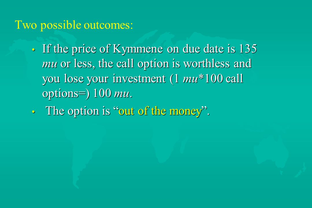Two possible outcomes: If the price of Kymmene on due date is 135 mu or less, the call option is worthless and you lose your investment (1 mu*100 call