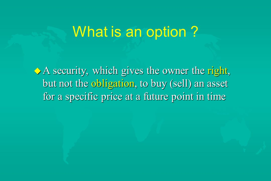 What is an option ? u A security, which gives the owner the right, but not the obligation, to buy (sell) an asset for a specific price at a future poi