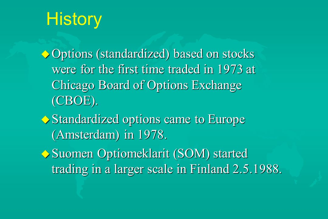 History u Options (standardized) based on stocks were for the first time traded in 1973 at Chicago Board of Options Exchange (CBOE). u Standardized op