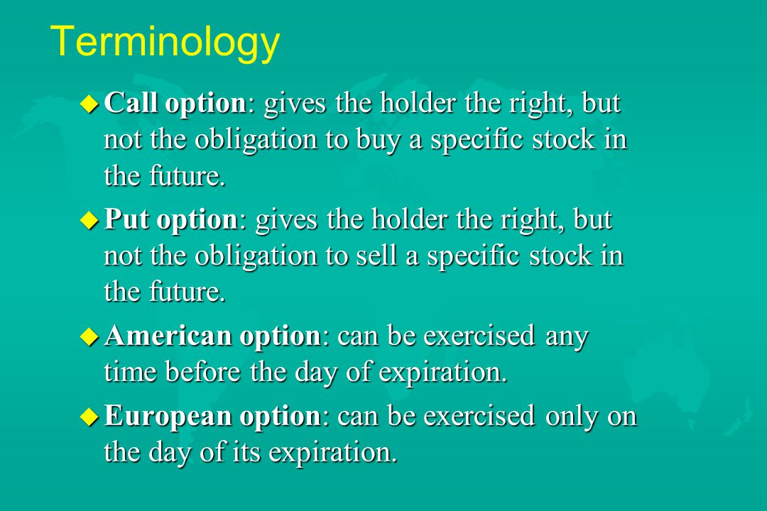 Terminology u Call option: gives the holder the right, but not the obligation to buy a specific stock in the future. u Put option: gives the holder th