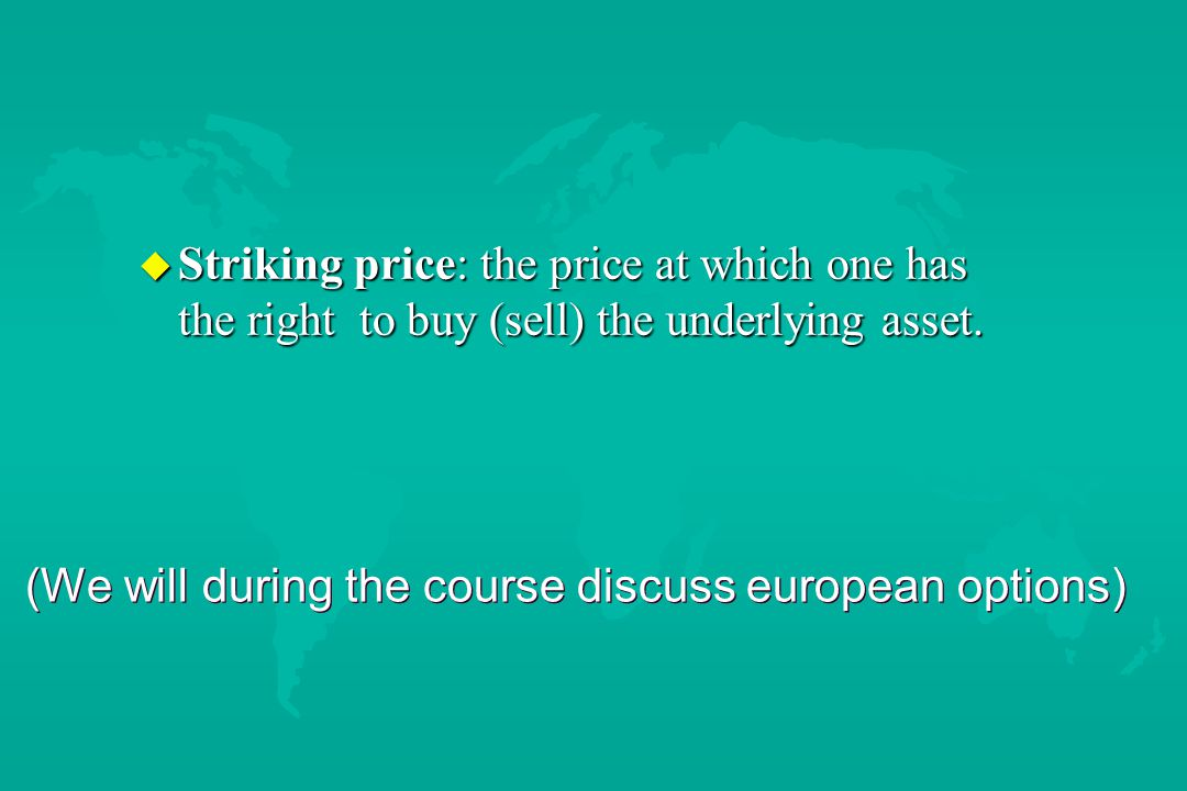 (We will during the course discuss european options) u Striking price: the price at which one has the right to buy (sell) the underlying asset.
