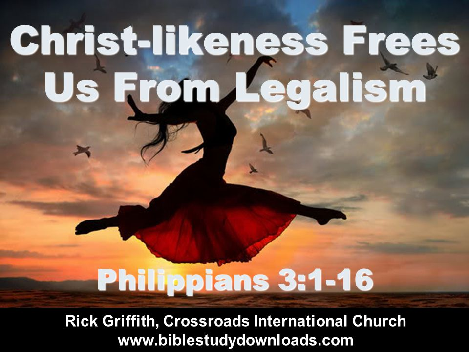 Christ-likeness Frees Us From Legalism Philippians 3:1-16 Rick Griffith, Crossroads International Church www.biblestudydownloads.com
