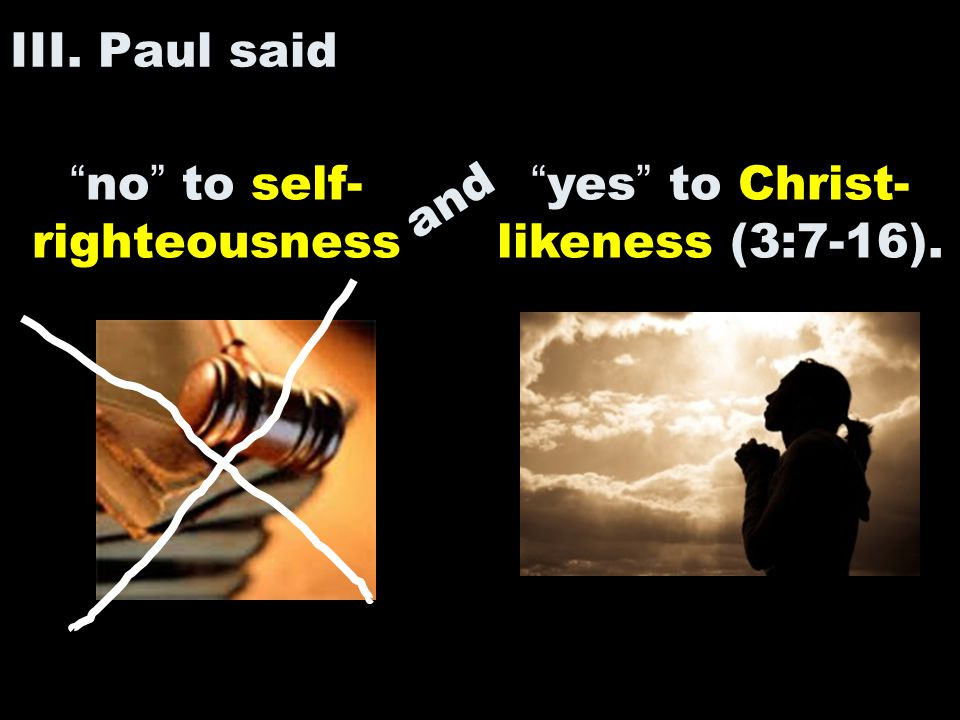 "III. Paul said ""no"" to self- righteousness ""yes"" to Christ- likeness (3:7-16). and"