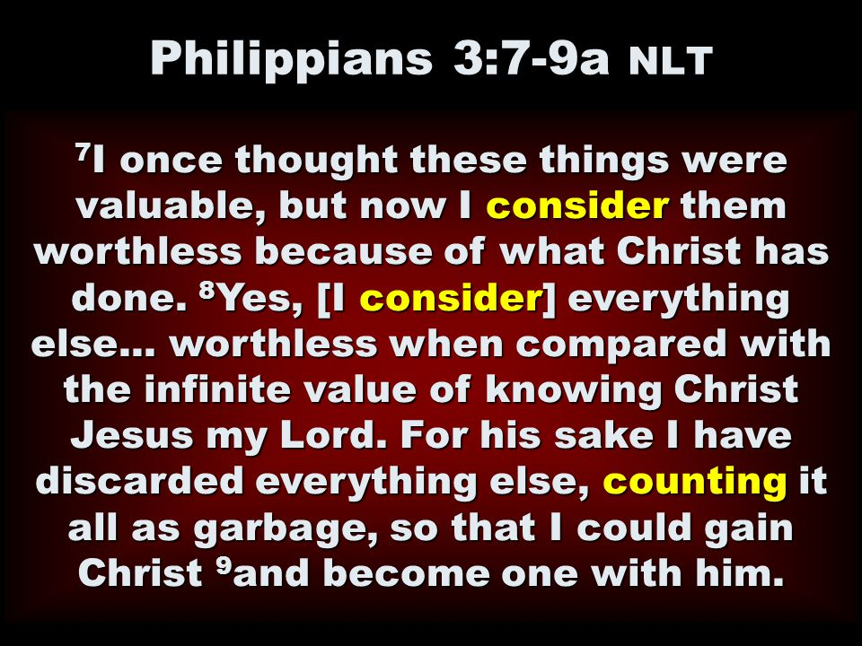 Philippians 3:7-9a NLT 7 I once thought these things were valuable, but now I consider them worthless because of what Christ has done. 8 Yes, [I consi