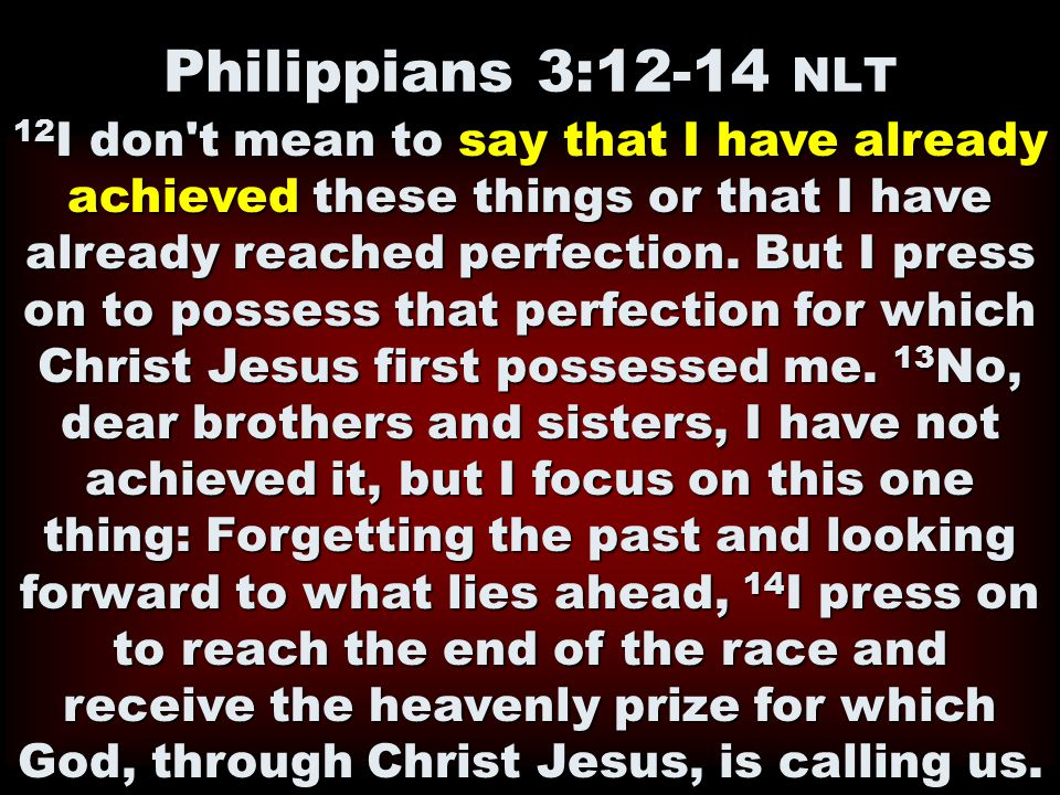 Philippians 3:12-14 NLT 12 I don't mean to say that I have already achieved these things or that I have already reached perfection. But I press on to