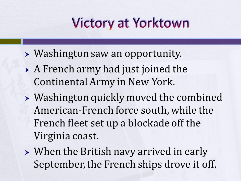  Washington saw an opportunity.  A French army had just joined the Continental Army in New York.  Washington quickly moved the combined American-Fr