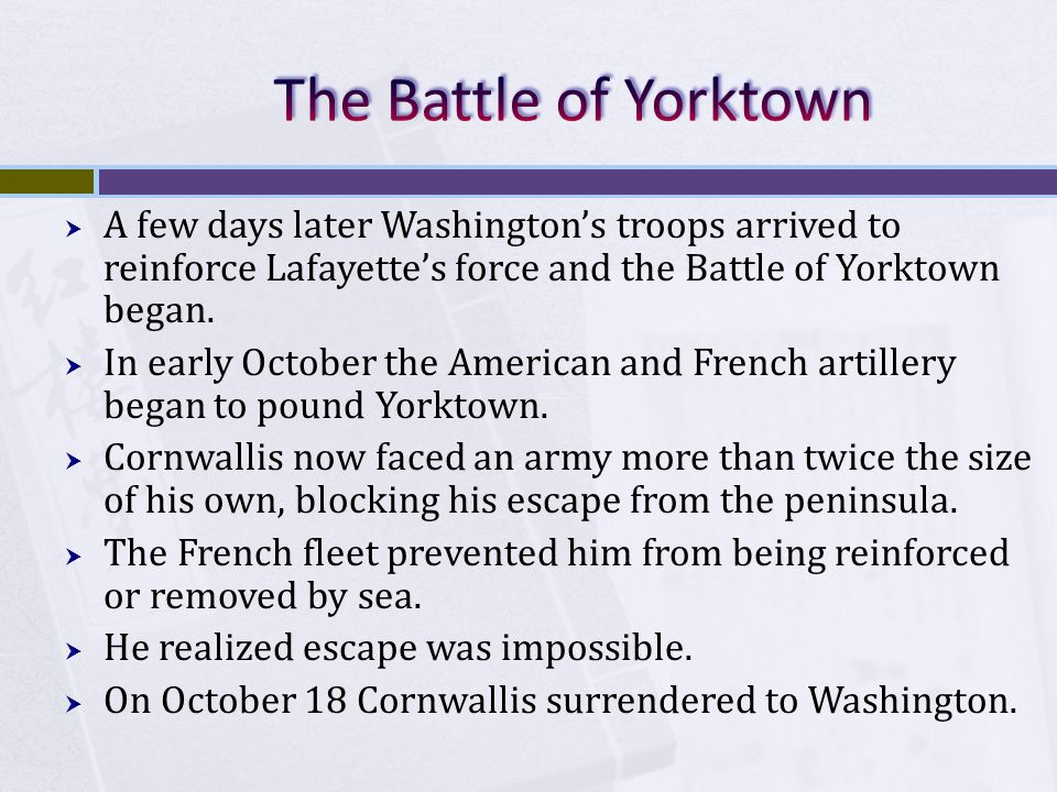  A few days later Washington's troops arrived to reinforce Lafayette's force and the Battle of Yorktown began.  In early October the American and Fr