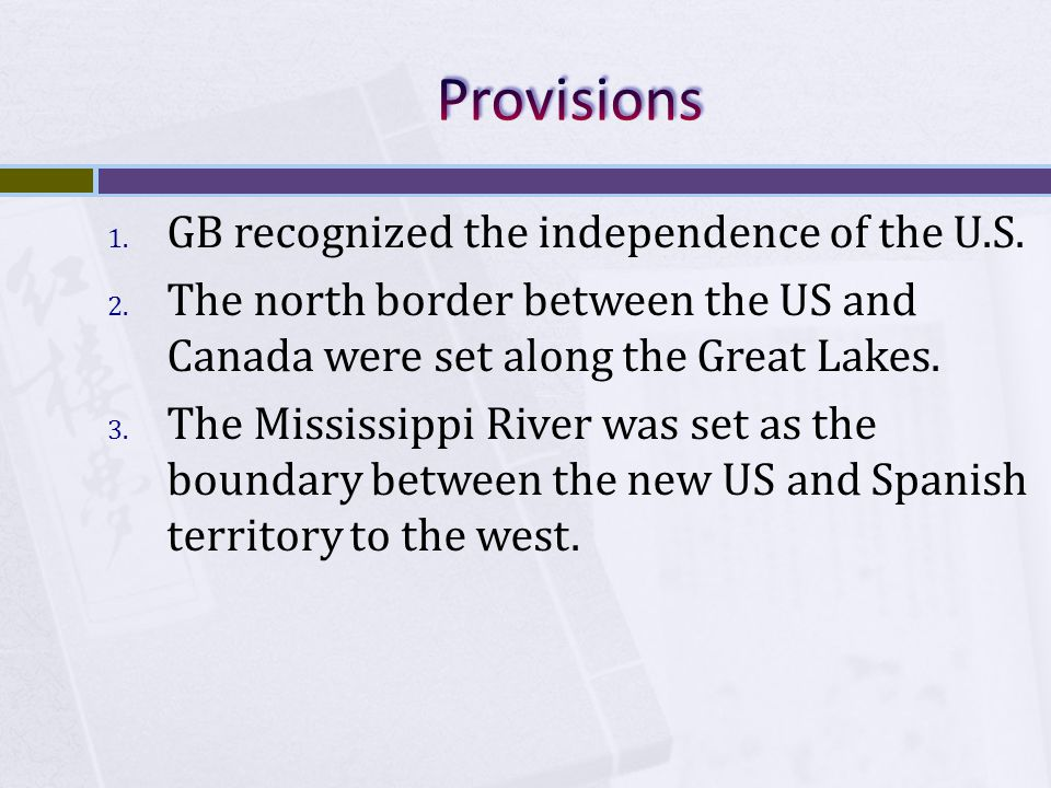 1. GB recognized the independence of the U.S. 2. The north border between the US and Canada were set along the Great Lakes. 3. The Mississippi River w