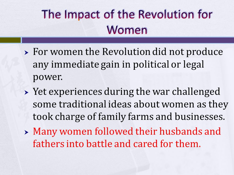  For women the Revolution did not produce any immediate gain in political or legal power.  Yet experiences during the war challenged some traditiona