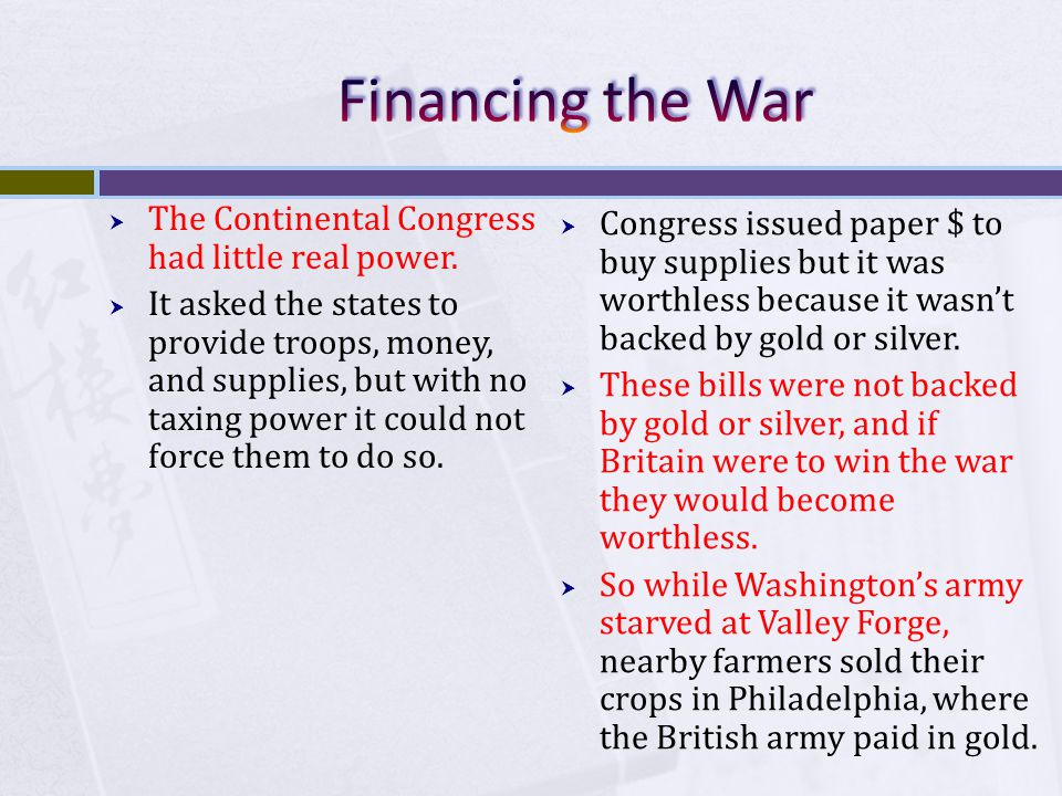  The Continental Congress had little real power.  It asked the states to provide troops, money, and supplies, but with no taxing power it could not
