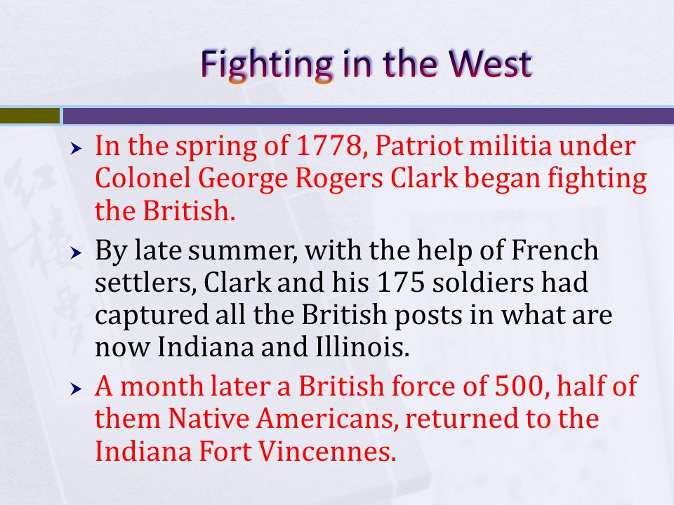  In the spring of 1778, Patriot militia under Colonel George Rogers Clark began fighting the British.  By late summer, with the help of French settl