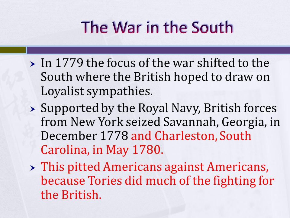  In 1779 the focus of the war shifted to the South where the British hoped to draw on Loyalist sympathies.  Supported by the Royal Navy, British for