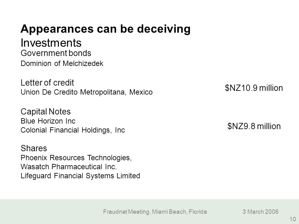 Fraudnet Meeting, Miami Beach, Florida3 March 2006 10 Appearances can be deceiving Investments Government bonds Dominion of Melchizedek Letter of cred