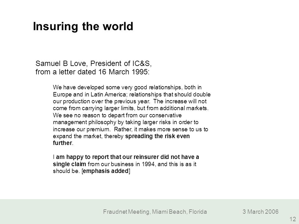 Fraudnet Meeting, Miami Beach, Florida3 March 2006 12 Insuring the world Samuel B Love, President of IC&S, from a letter dated 16 March 1995: We have