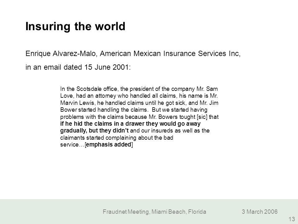 Fraudnet Meeting, Miami Beach, Florida3 March 2006 13 Insuring the world In the Scotsdale office, the president of the company Mr. Sam Love, had an at