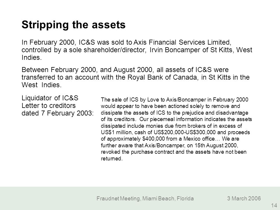 Fraudnet Meeting, Miami Beach, Florida3 March 2006 14 Stripping the assets The sale of ICS by Love to Axis/Boncamper in February 2000 would appear to