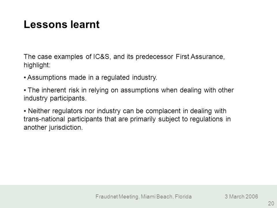 Fraudnet Meeting, Miami Beach, Florida3 March 2006 20 Lessons learnt The case examples of IC&S, and its predecessor First Assurance, highlight: Assump