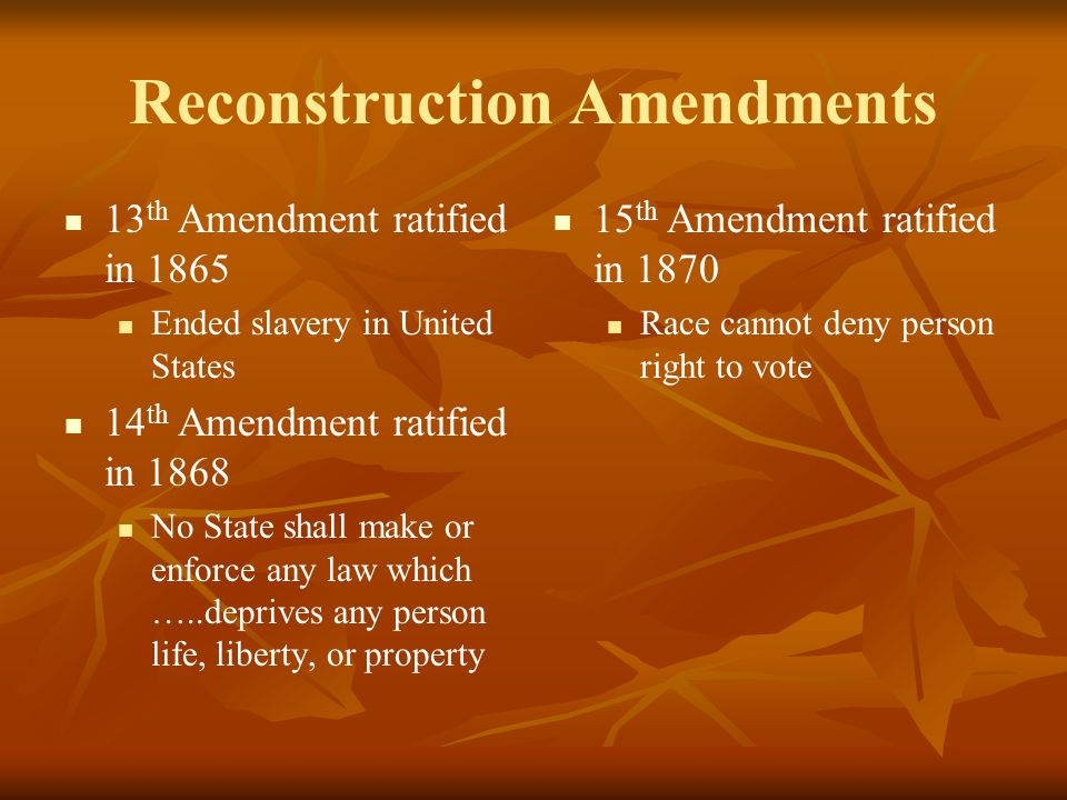 Reconstruction Amendments 13 th Amendment ratified in 1865 Ended slavery in United States 14 th Amendment ratified in 1868 No State shall make or enfo