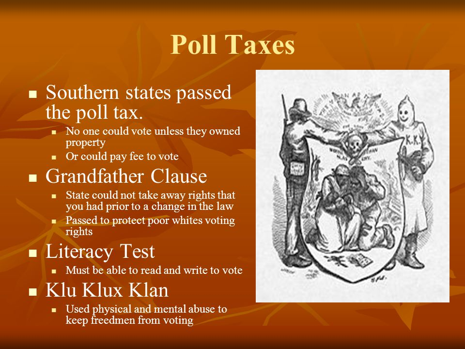 Poll Taxes Southern states passed the poll tax. No one could vote unless they owned property Or could pay fee to vote Grandfather Clause State could n