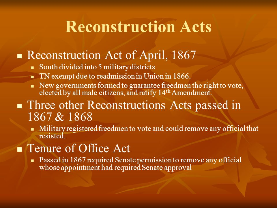 Reconstruction Acts Reconstruction Act of April, 1867 South divided into 5 military districts TN exempt due to readmission in Union in 1866.