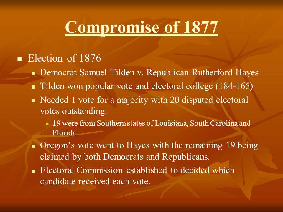 Compromise of 1877 Election of 1876 Democrat Samuel Tilden v. Republican Rutherford Hayes Tilden won popular vote and electoral college (184-165) Need
