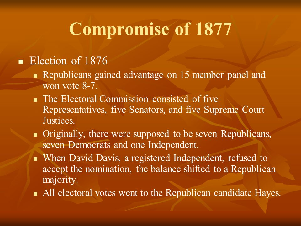 Compromise of 1877 Election of 1876 Republicans gained advantage on 15 member panel and won vote 8-7. The Electoral Commission consisted of five Repre