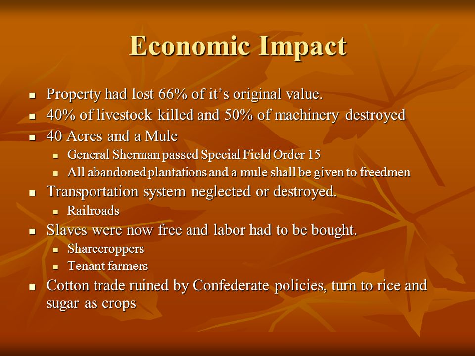 Economic Impact Property had lost 66% of it's original value. 40% of livestock killed and 50% of machinery destroyed 40 Acres and a Mule General Sherm