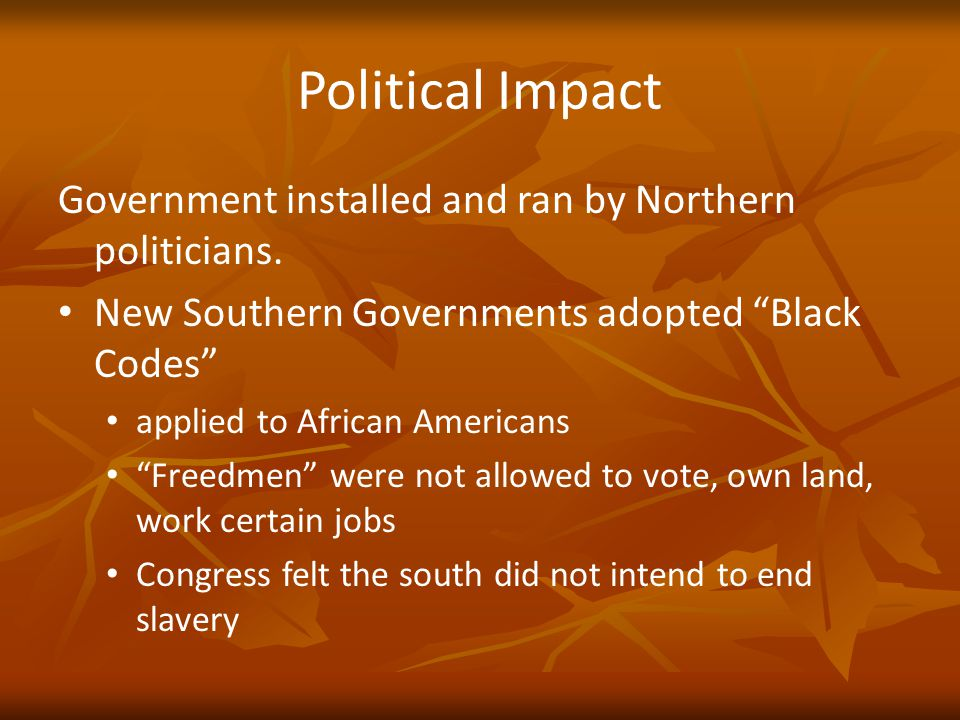 "Political Impact Government installed and ran by Northern politicians. New Southern Governments adopted ""Black Codes"" applied to African Americans ""Fr"