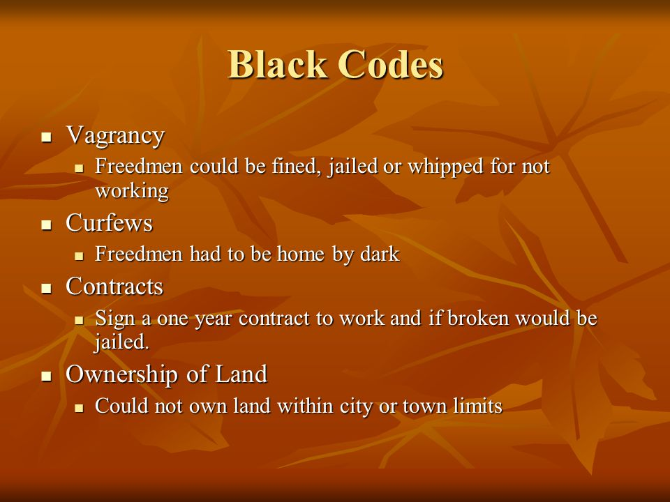 Black Codes Vagrancy Freedmen could be fined, jailed or whipped for not working Curfews Freedmen had to be home by dark Contracts Sign a one year cont